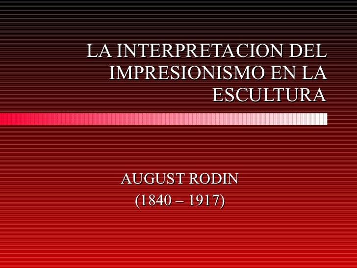 LA INTERPRETACION DEL IMPRESIONISMO EN LA ESCULTURA AUGUST RODIN (1840 – 1917)