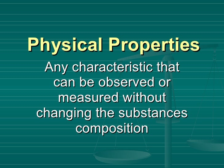 Physical Properties Any characteristic that can be observed or measured without changing the substances composition