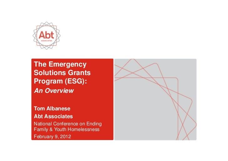 The EmergencySolutions GrantsProgram (ESG):An OverviewTom AlbaneseAbt AssociatesNational Conference on EndingFamily & Yout...