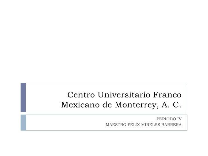 Centro Universitario Franco Mexicano de Monterrey, A. C. <br />PERIODO IV<br />MAESTRO FÉLIX MIRELES BARRERA<br />