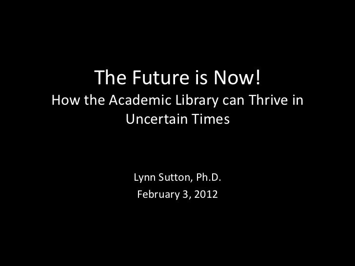 The Future is Now!How the Academic Library can Thrive in          Uncertain Times            Lynn Sutton, Ph.D.           ...