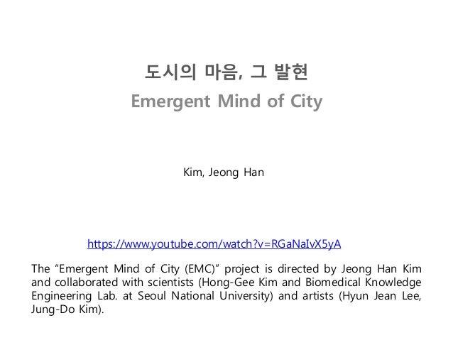 """도시의 마음, 그 발현 Emergent Mind of City The """"Emergent Mind of City (EMC)"""" project is directed by Jeong Han Kim and collaborated..."""
