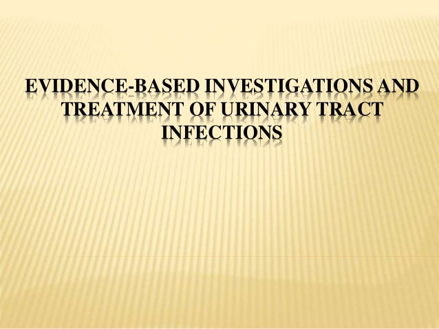 EVIDENCE-BASED INVESTIGATIONS AND TREATMENT OF URINARY TRACT INFECTIONS