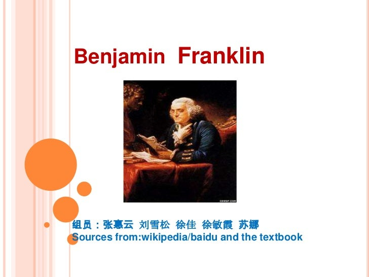 Benjamin Franklin组员:张惠云 刘雪松 徐佳 徐敏霞 苏娜Sources from:wikipedia/baidu and the textbook