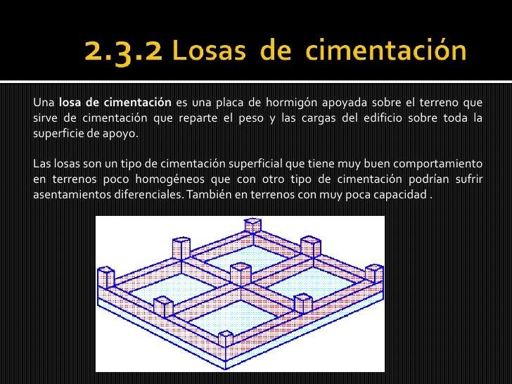 2.3.2 Losas  de  cimentación<br />Una losa de cimentación es una placa de hormigón apoyada sobre el terreno que sirve de c...