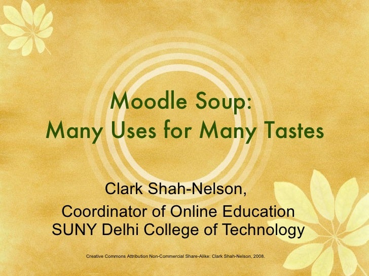 Moodle Soup:  Many Uses for Many Tastes Clark Shah-Nelson,  Coordinator of Online Education SUNY Delhi College of Technolo...