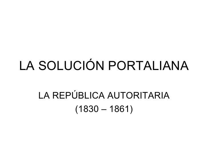 LA SOLUCIÓN PORTALIANA LA REPÚBLICA AUTORITARIA (1830 – 1861)