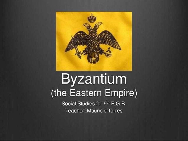 Byzantium (the Eastern Empire) Social Studies for 9th E.G.B. Teacher: Mauricio Torres