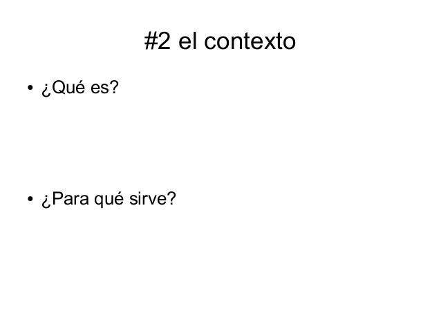 #2 el contexto ●  ¿Qué es?  ●  ¿Para qué sirve?
