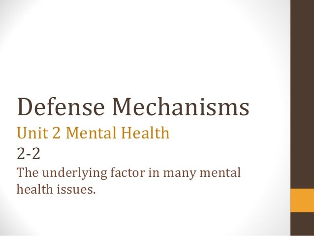 Defense Mechanisms Unit 2 Mental Health 2-2 The underlying factor in many mental health issues.