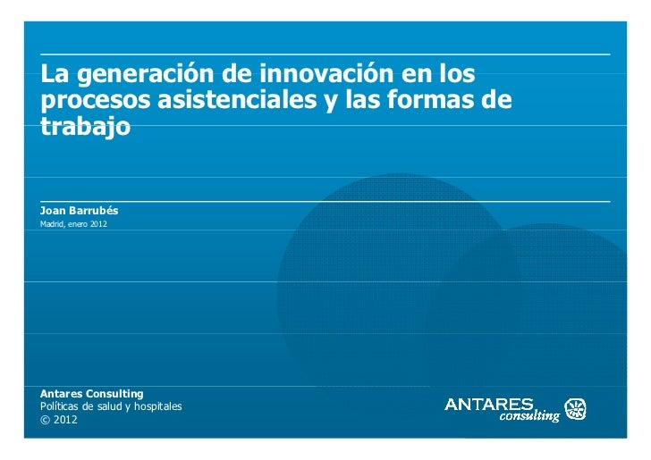 La generación de innovación en losprocesos asistenciales y las formas detrabajoJoan BarrubésMadrid, enero 2012Antares Cons...
