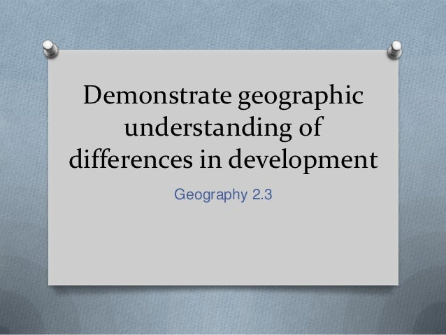 Demonstrate geographic     understanding ofdifferences in development        Geography 2.3
