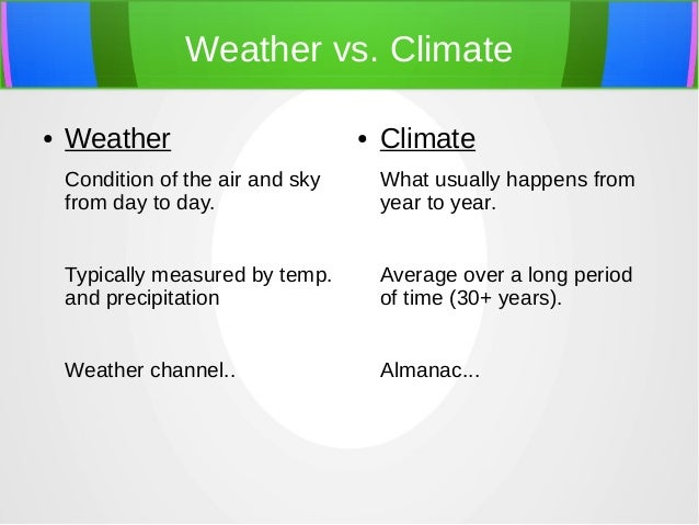 Weather vs. Climate ● Weather Condition of the air and sky from day to day. Typically measured by temp. and precipitation ...