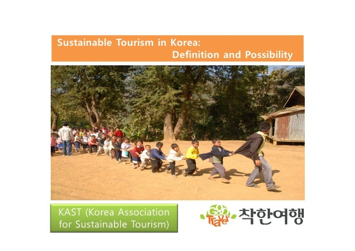 Sustainable Tourism in Korea:                       Definition and PossibilityKAST (Korea Associationfor Sustainable Touri...