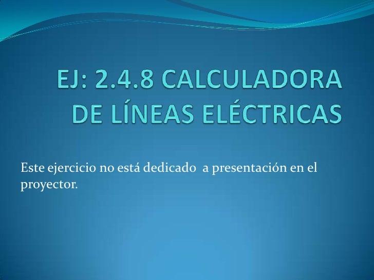 EJ: 2.4.8 CALCULADORA DE LÍNEAS ELÉCTRICAS<br />Este ejercicio no está dedicado  a presentación en el proyector.<br />