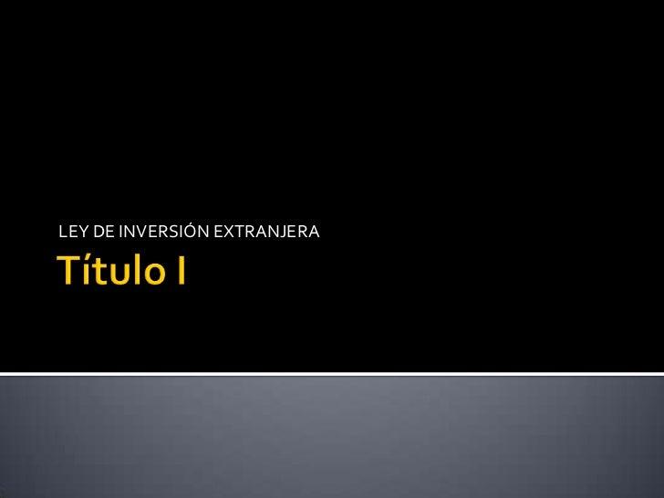 Título I<br />LEY DE INVERSIÓN EXTRANJERA<br />
