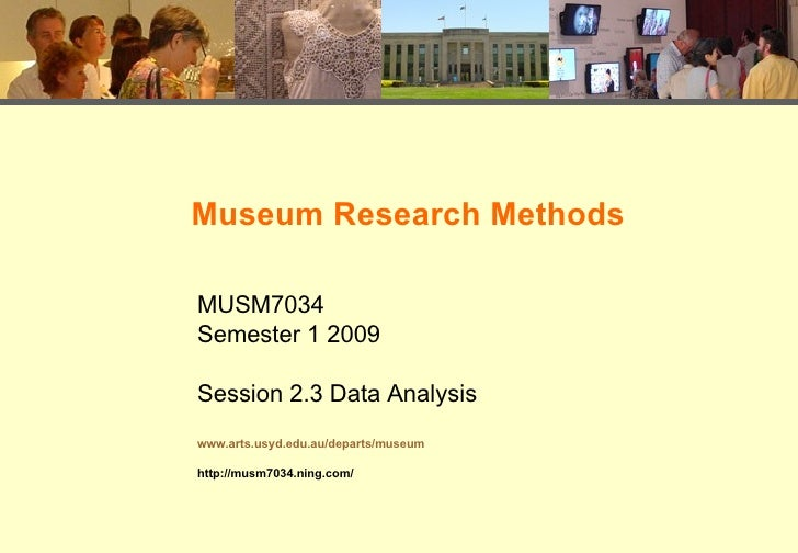 Museum Research Methods MUSM7034 Semester 1 2009 Session 2.3 Data Analysis www.arts.usyd.edu.au/departs/museum http://musm...