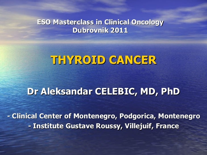 ESO Masterclass in Clinical Oncology Dubrovnik 2011 THYROID CANCER Dr Aleksandar CELEBIC, MD, PhD - Clinical Center of Mon...
