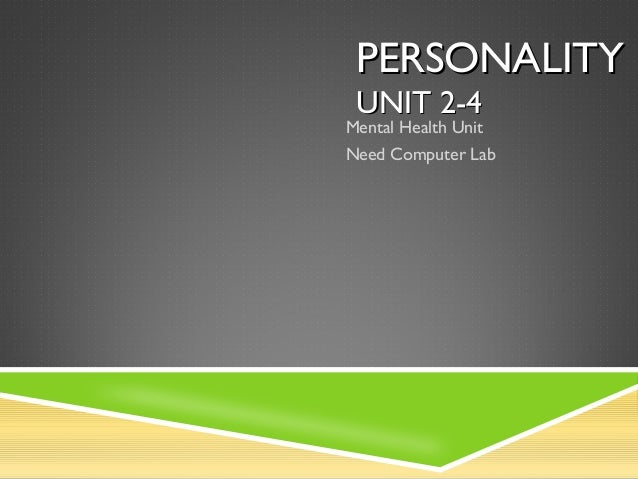 PERSONALITYPERSONALITY UNIT 2-4UNIT 2-4 Mental Health Unit Need Computer Lab