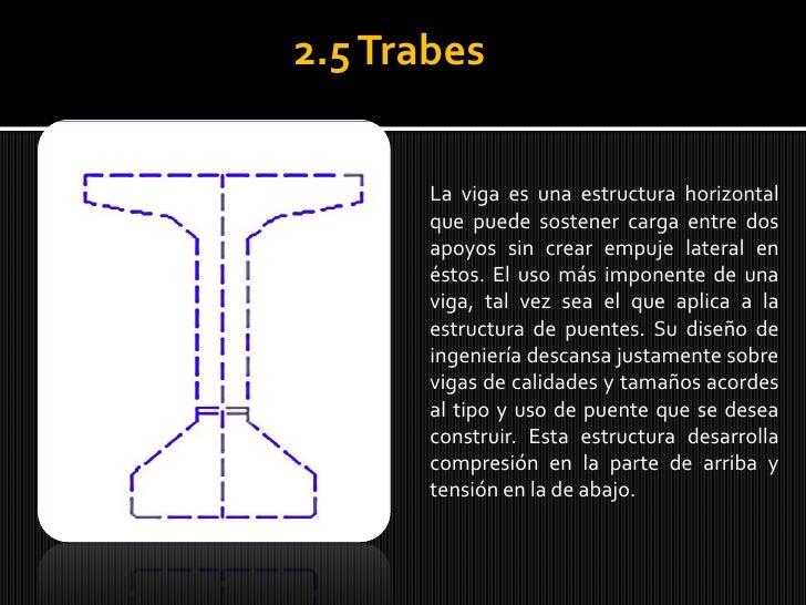 2.5 Trabes<br />La viga es una estructura horizontal que puede sostener carga entre dos apoyos sin crear empuje lateral en...