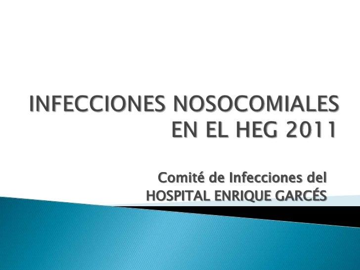 INFECCIONES NOSOCOMIALES EN EL HEG 2011<br />Comité de Infecciones del <br />HOSPITAL ENRIQUE GARCÉS<br />