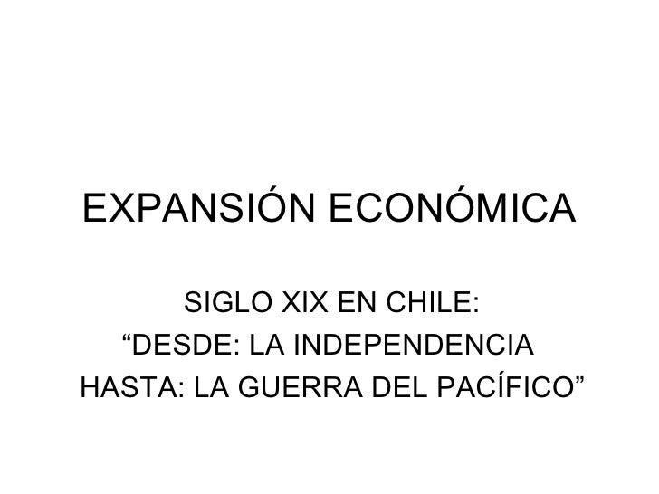 """EXPANSIÓN ECONÓMICA SIGLO XIX EN CHILE: """"DESDE: LA INDEPENDENCIA  HASTA: LA GUERRA DEL PACÍFICO"""""""