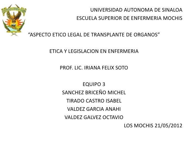 """UNIVERSIDAD AUTONOMA DE SINALOA                 ESCUELA SUPERIOR DE ENFERMERIA MOCHIS""""ASPECTO ETICO LEGAL DE TRANSPLANTE D..."""