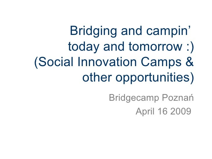 Bridging and campin'  today and tomorrow :) (Social Innovation Camps & other opportunities) Bridgecamp Poznań April 16 2009