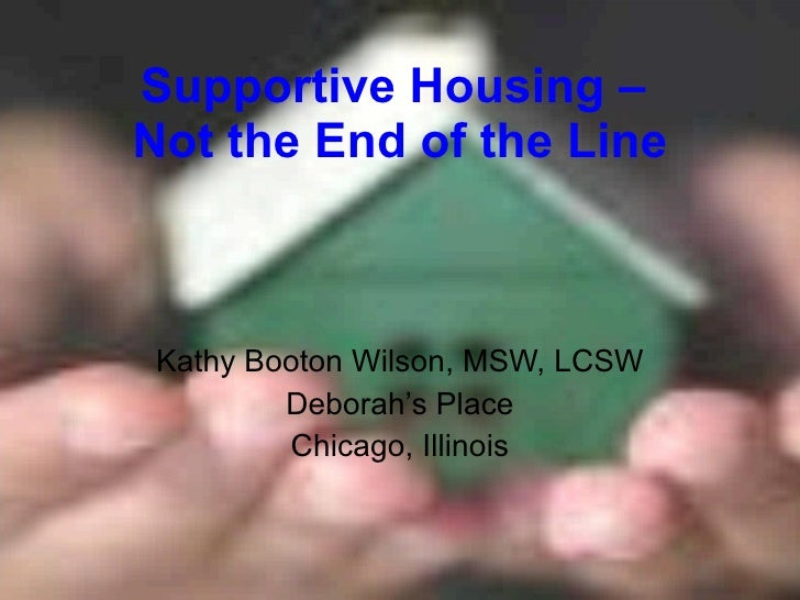 Supportive Housing –  Not the End of the Line Kathy Booton Wilson, MSW, LCSW Deborah's Place Chicago, Illinois
