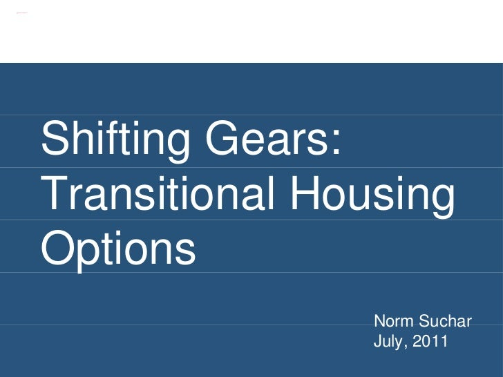 Shifting Gears: Transitional Housing Options Norm Suchar July, 2011