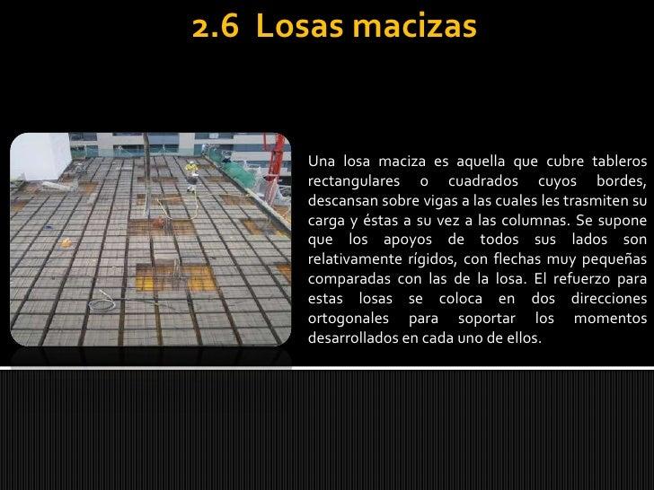 2.6  Losas macizas<br />Una losa maciza es aquella que cubre tableros rectangulares o cuadrados cuyos bordes, descansan so...