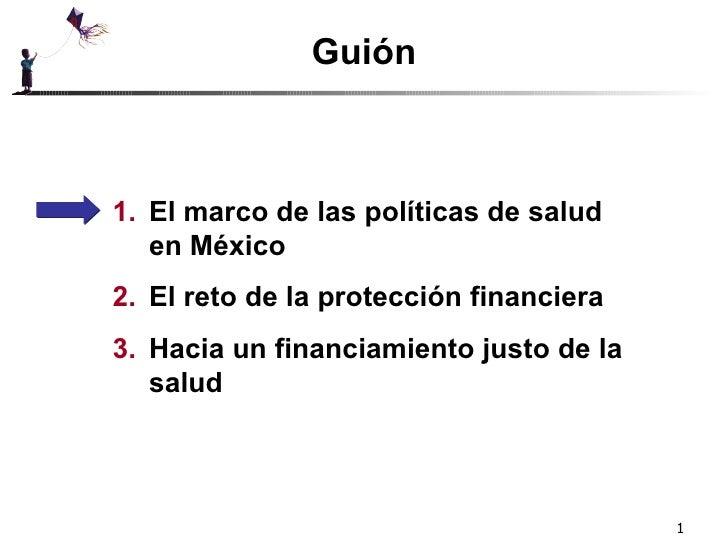 Guión <ul><li>El marco de las políticas de salud en México </li></ul><ul><li>El reto de la protección financiera </li></ul...