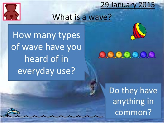 What is a wave? 29 January 2015 How many types of wave have you heard of in everyday use? Do they have anything in common?