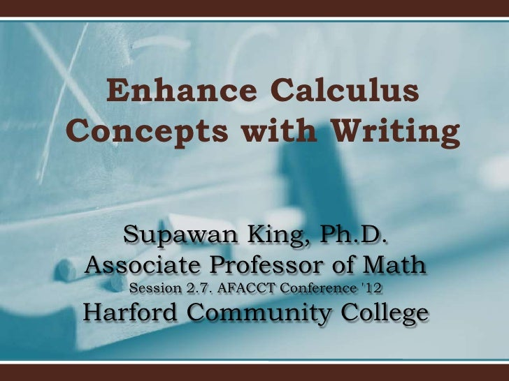 Enhance CalculusConcepts with Writing    Supawan King, Ph.D. Associate Professor of Math    Session 2.7. AFACCT Conference...