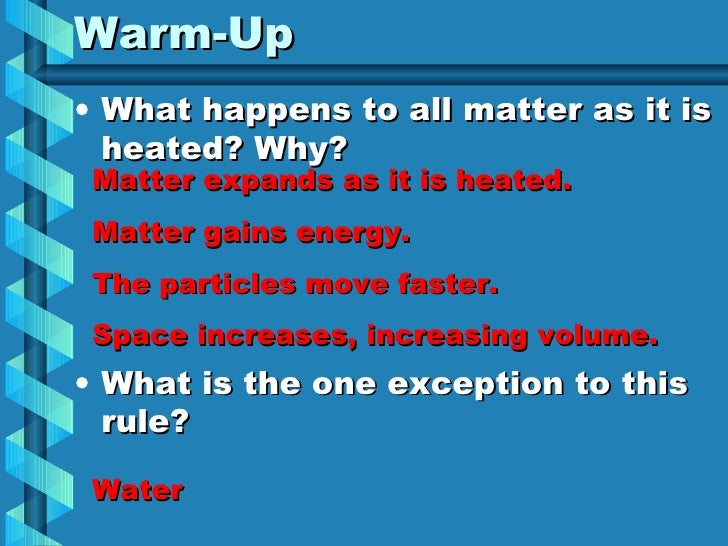 Warm-Up <ul><li>What happens to all matter as it is heated? Why? </li></ul><ul><li>What is the one exception to this rule?...
