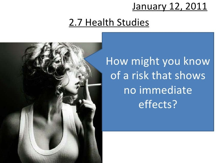 2.7 Health Studies January 12, 2011 How might you know of a risk that shows no immediate effects?
