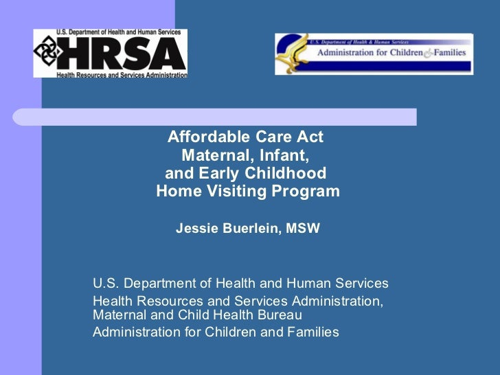 Affordable Care Act  Maternal, Infant,  and Early Childhood  Home Visiting Program Jessie Buerlein, MSW U.S. Department of...