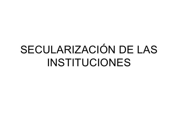 2.8. SecularizacióN De Las Instituciones