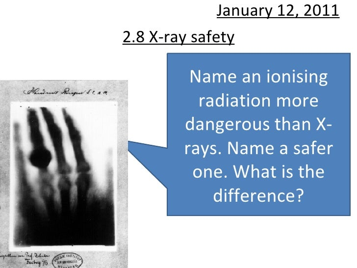 2.8 X-ray safety January 12, 2011 Name an ionising radiation more dangerous than X-rays. Name a safer one. What is the dif...