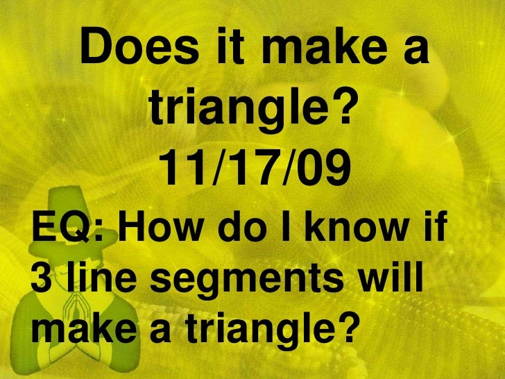 Does it make a triangle?11/17/09<br />EQ: How do I know if 3 line segments will make a triangle?<br />