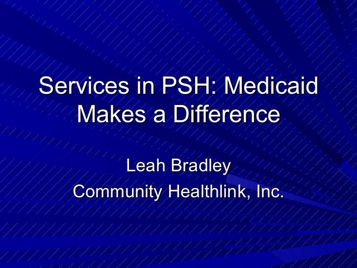 Services in PSH: Medicaid Makes a Difference Leah Bradley Community Healthlink, Inc.