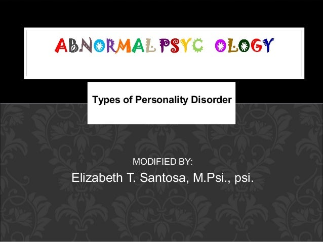 Types of Personality Disorder           MODIFIED BY:Elizabeth T. Santosa, M.Psi., psi.