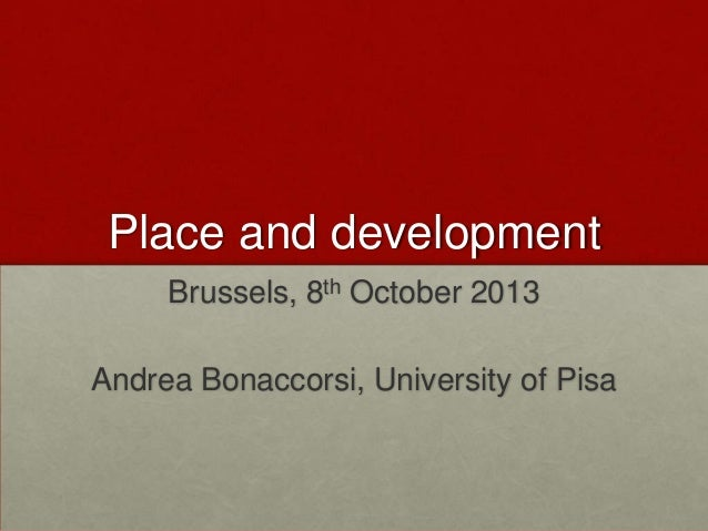 Place and development Brussels, 8th October 2013 Andrea Bonaccorsi, University of Pisa