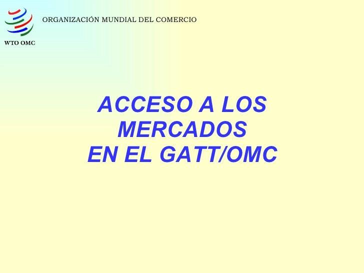 ACCESO A LOS MERCADOS EN EL GATT/OMC ORGANIZACIÓN MUNDIAL DEL COMERCIO