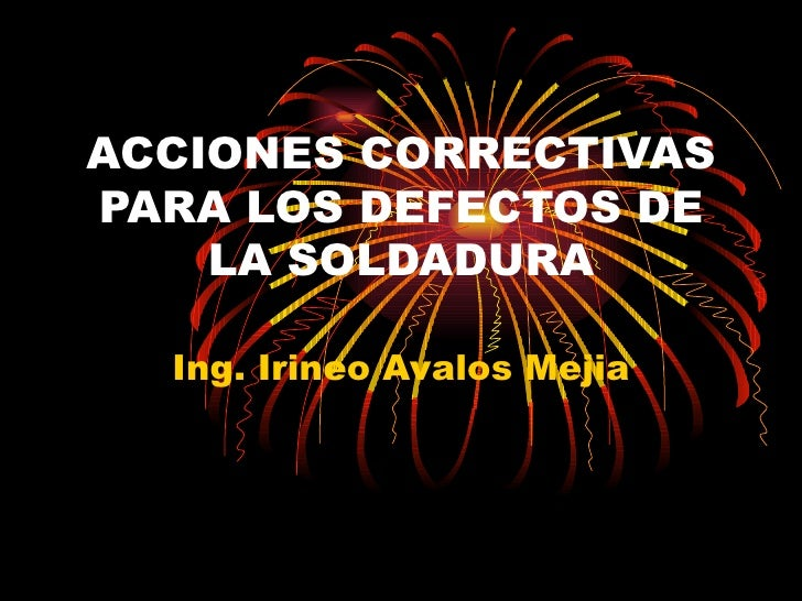 ACCIONES CORRECTIVAS PARA LOS DEFECTOS DE LA SOLDADURA Ing. Irineo Avalos Mejia