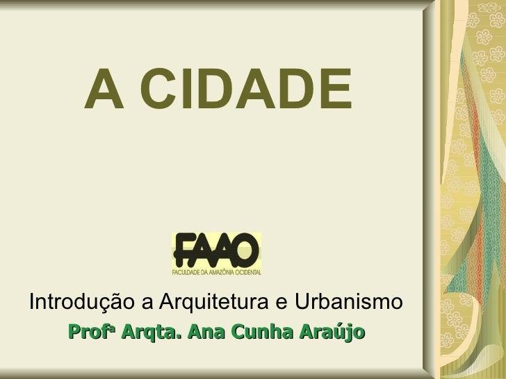 A CIDADE Introdução a Arquitetura e Urbanismo Prof a  Arqta. Ana Cunha Araújo