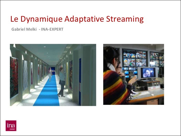 Le Dynamique Adaptative StreamingGabriel Melki - INA-EXPERT