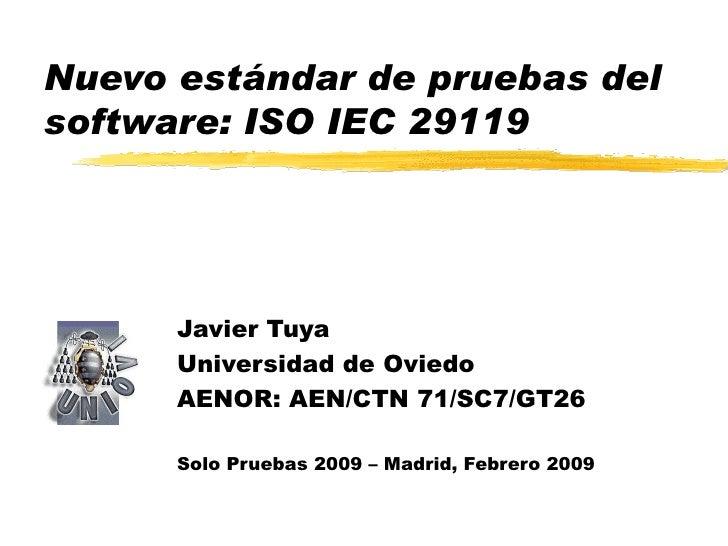 Nuevo estándar de pruebas del software: ISO IEC 29119 Javier Tuya Universidad de Oviedo AENOR:  AEN/CTN 71/SC7/GT26 Solo P...