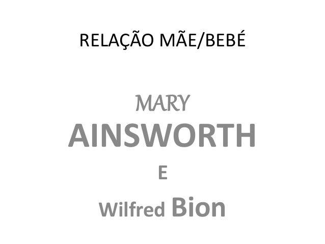 RELAÇÃO MÃE/BEBÉ  MARY  AINSWORTH  E  Wilfred Bion