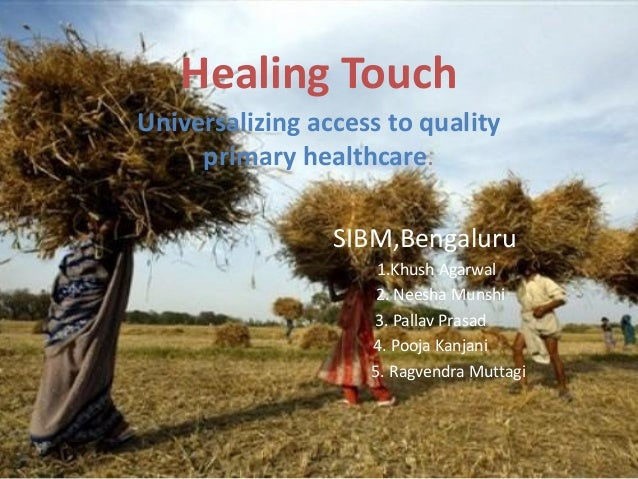 Healing Touch Universalizing access to quality primary healthcare. SIBM,Bengaluru 1.Khush Agarwal 2. Neesha Munshi 3. Pall...